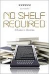 No Shelf Required: E-Books in Libraries by Sue Polanka