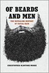 Of Beards and Men: The Revealing History of Facial Hair by Christopher Oldstone-Moore