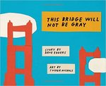This Bridge Will Not Be Gray by Dave Eggers and Tucker Nichols